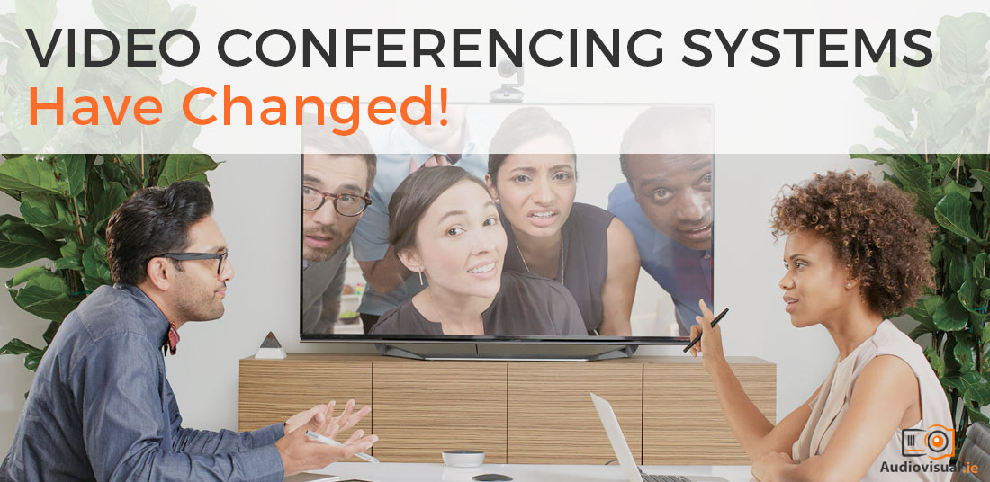 Video Conference Systems Have Changed - Audio Visual Dublin