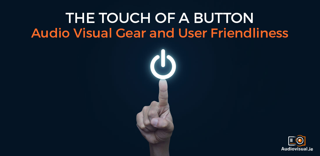 The Touch of a Button - Audio Visual Gear and User Friendliness